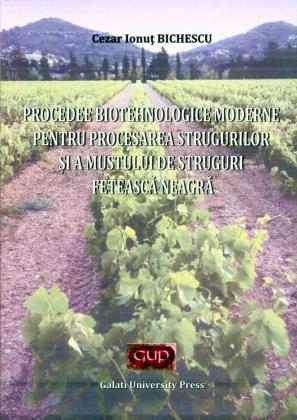 Cover for Procedee biotehnologice moderne pentru procesarea  strugurilor și a mustului de struguri Fetească Neagră
