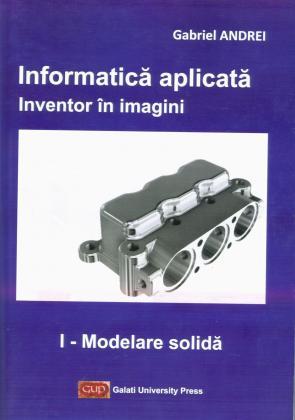 Cover for Informatică aplicată. Inventor în imagini.  I – Modelare solidă