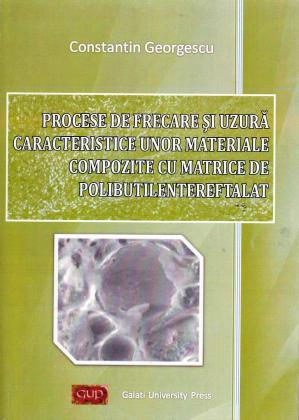Cover for Procese de frecare și uzură caracteristice unor materiale compozite cu matrice de polibutilentereftalat