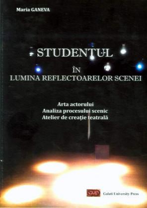 Cover for Studentul în lumina reflectoarelor scenei. Arta actorului, Analiza procesului scenic, Atelier de creație teatrală