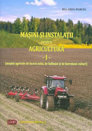 Cover for Mașini și instalații pentru agricultură – vol. I (mașini  agricole de lucrat solul, de înființat și de întreținut culturi)